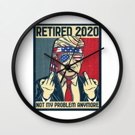 Retired 2020 Not My Problem Anymore I Anti Trump Election design Wall Clock