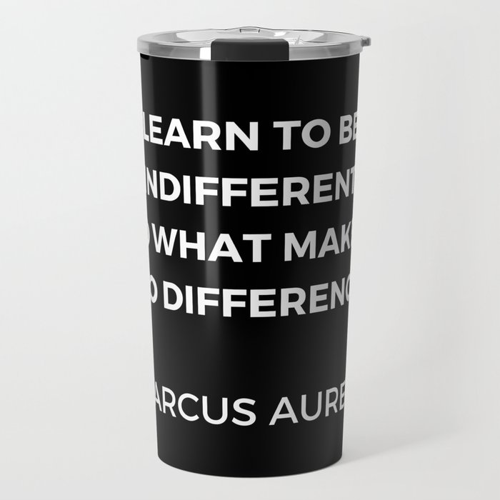 Learn to be indifferent to what makes no difference - Stoic Quotes - Marcus Aurelius Meditatios Travel Mug