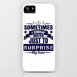 Sometimes I Drink Water Just To Surprise My Liver Drunk Beer T-shirt Design Alcohol Wasted Partying iPhone Case