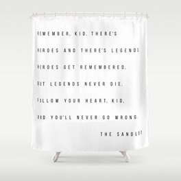 Remember, Kid, There's Heroes and There's Legends. Heroes Get Remembered... -The Sandlot Shower Curtain