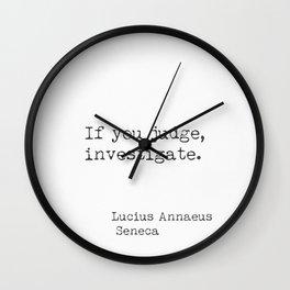 If you judge, investigate. Lucius Annaeus Seneca Wall Clock