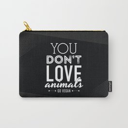 You Don't Love Animals - Go Vegan! Carry-All Pouch