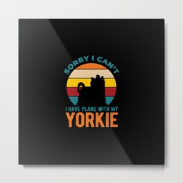 I Have Plans With My Yorkshire Terrier Yorkie Funny Metal Print