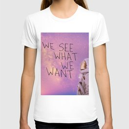 We See What We Want T-shirt