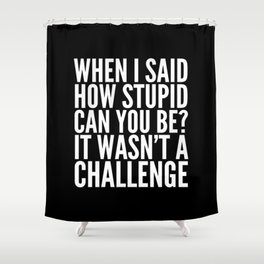 When I Said How Stupid Can You Be? It Wasn't a Challenge (Black & White) Shower Curtain