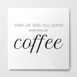 When life gives you lemons trade them for coffee - Black&White Metal Print