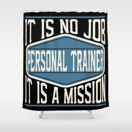 Personal Trainer  - It Is No Job, It Is A Mission Shower Curtain