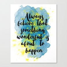 Always believe that something wonderful is about to happen Canvas Print