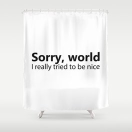 Sorry World I Really Tried To Be Nice Shower Curtain