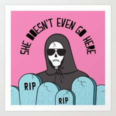 She Doesn't Even Go Here Art Print