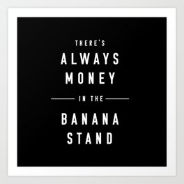 There's always money in the banana stand Art Print