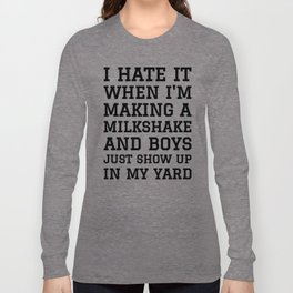 I HATE IT WHEN I'M MAKING A MILKSHAKE AND BOYS JUST SHOW UP IN MY YARD Long Sleeve T-shirt