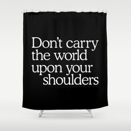 Don't carry the world upon your shoulders Shower Curtain