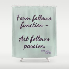 Form follows function - Art follows passion  Shower Curtain
