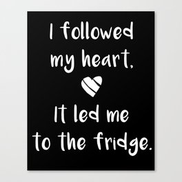 Kitchen quote - I followed my heart, it led me to the fridge. Canvas Print