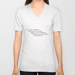 """""""You are helpful, and you are loved, and you are forgiven, and you are not alone."""" -John Green Unisex V-Neck"""