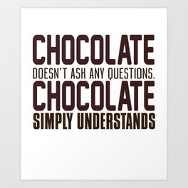 Chocolate Doesn't Ask Any Questions Art Print