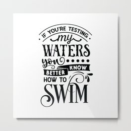 If you're testing my waters you better know how to swim - Funny hand drawn quotes illustration. Funny humor. Life sayings. Metal Print