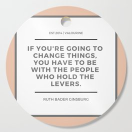 Ruth Bader Ginsburg Quote | You have to be with the people who hold the levers Cutting Board