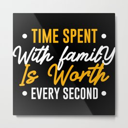 Time Spent with Family is Worth Every Second Metal Print
