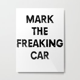 mark the freaking car Metal Print
