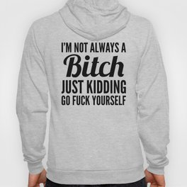 I'M NOT ALWAYS A BITCH JUST KIDDING GO FUCK YOURSELF Hoody