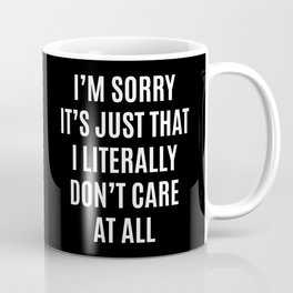 I'M SORRY IT'S JUST THAT I LITERALLY DON'T CARE AT ALL (Black & White) Coffee Mug