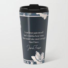 I can bear pain myself but I couldna bear yours... Jamie Fraser Travel Mug