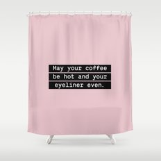 May your coffee be hot and your eyeliner even Shower Curtain
