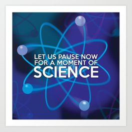 LET US PAUSE NOW FOR A MOMENT OF SCIENCE Art Print