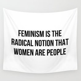 FEMINISM IS THE RADICAL NOTION THAT WOMEN ARE PEOPLE Wall Tapestry