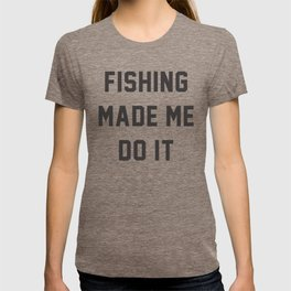 Fishing Made Me Do It Quotes T-shirt
