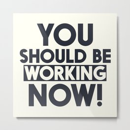 You should be working, motivational quote, home wall art, office, garage, work hard, warning signal Metal Print