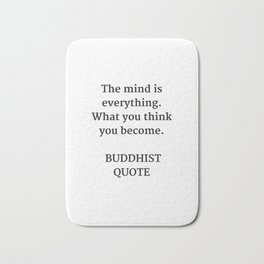 THE MIND IS EVERYTHING - WHAT YOU THINK YOU BECOME - BUDDHA QUOTE Bath Mat
