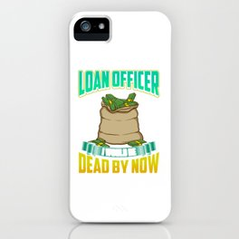 If I Wasn't a Good Loan Officer I Would Be Dead iPhone Case