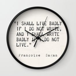"""I shall live badly if I do not write, and I shall write badly if I do not live."" - Françoise Sagan, art version A Wall Clock"