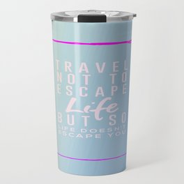 Travel Not To Escape Life But So Life Doesn't Escape You Travel Mug