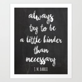 Always try to be a little kinder than necessary. J. M. Barrie Art Print