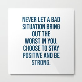 Never let a bad situation bring out the worst in you. Choose to stay positive and be strong Metal Print