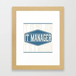 IT Manager  - It Is No Job, It Is A Mission Framed Art Print