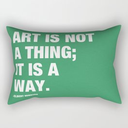 Art is not a thing; it is a way. Rectangular Pillow