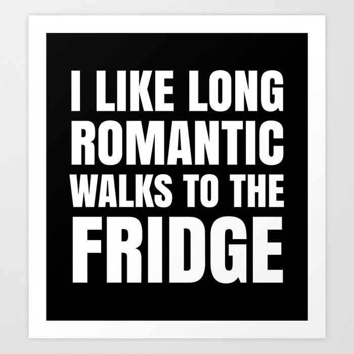 I LIKE LONG ROMANTIC WALKS TO THE FRIDGE (Black & White) Art Print