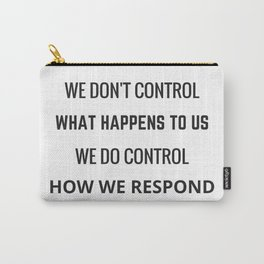 WE DON'T CONTROL WHAT HAPPENS TO USE - WE DO CONTROL HOW WE RESPOND Carry-All Pouch