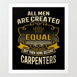 All Men Are Created Equal But Then Some Become Carpenters Art Print