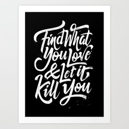 """""""Find What You Love & Let It Kill You"""" (Bukowski quote) Art Print"""