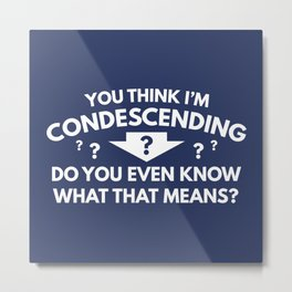 You Think I'm Condescending Metal Print