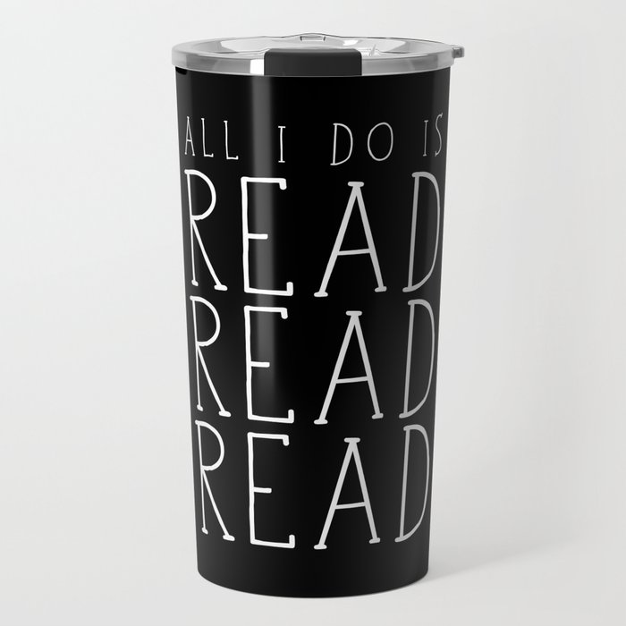 All I Do Is Read Read Read Travel Mug