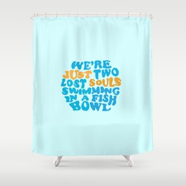 We're Just Two Lost Souls Swimming In A Fish Bowl Shower Curtain