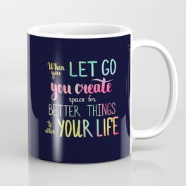 When you let go you create space for better things to enter your life Coffee Mug