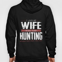 I love my wife more than hunting at least thats what I tell here wife Hoody